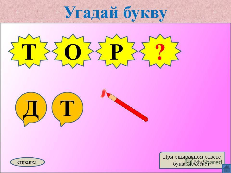 Угадай букву ДТ ТОР справка При ошибочном ответе буква исчезает. Т?