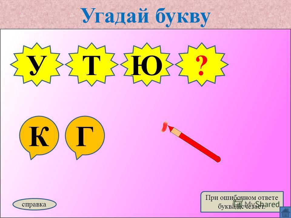 Угадай букву КГ УТЮ справка При ошибочном ответе буква исчезает. Г?