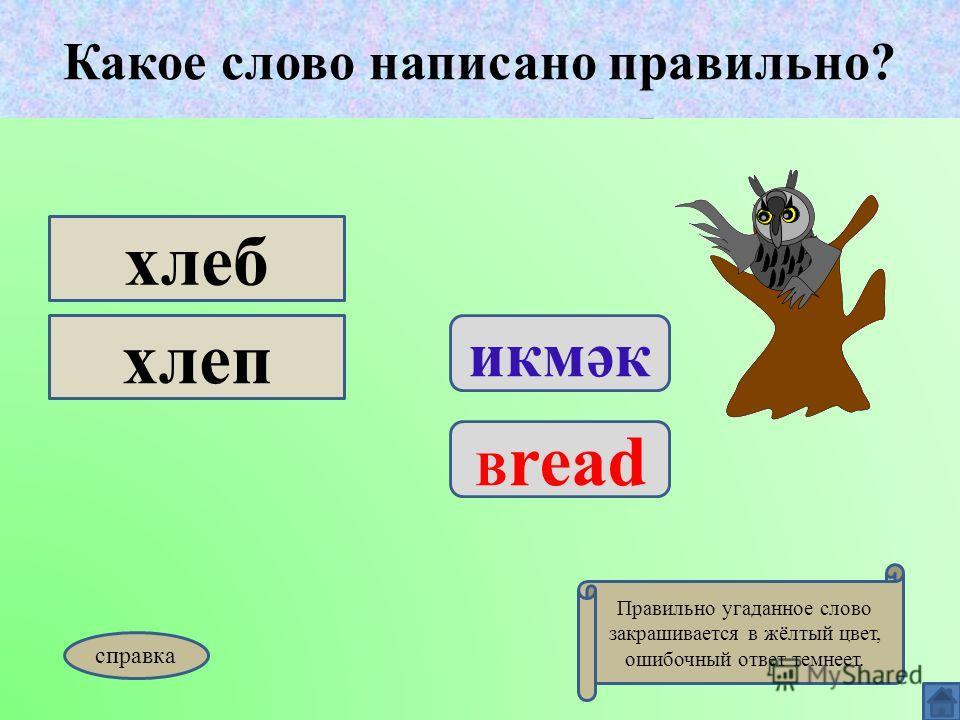 Какое слово написано правильно? икмәк B read хлеб хлеп Какое слово написано правильно? Правильно угаданное слово закрашивается в жёлтый цвет, ошибочный ответ темнеет. справка