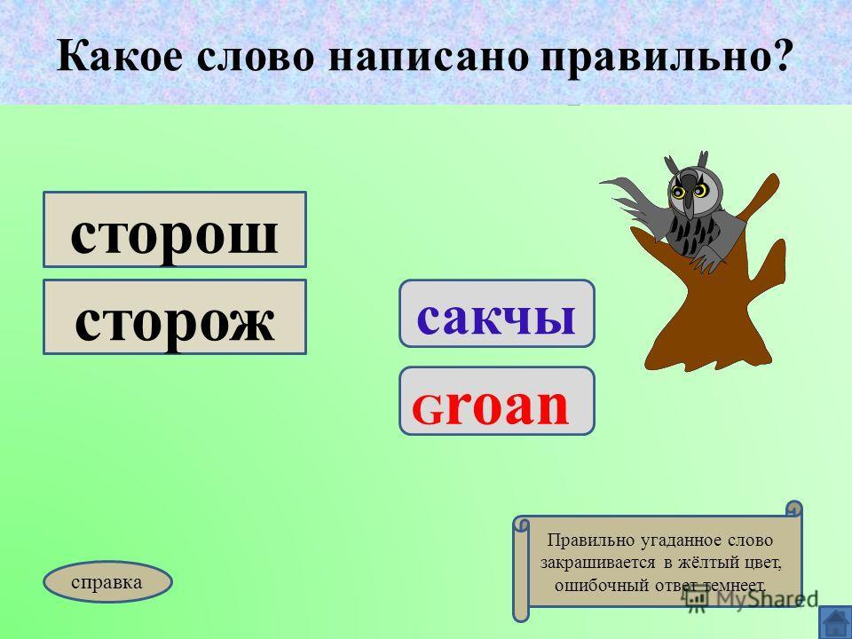 Какое слово написано правильно? сакчы G roan сторош сторож Какое слово написано правильно? Правильно угаданное слово закрашивается в жёлтый цвет, ошибочный ответ темнеет. справка