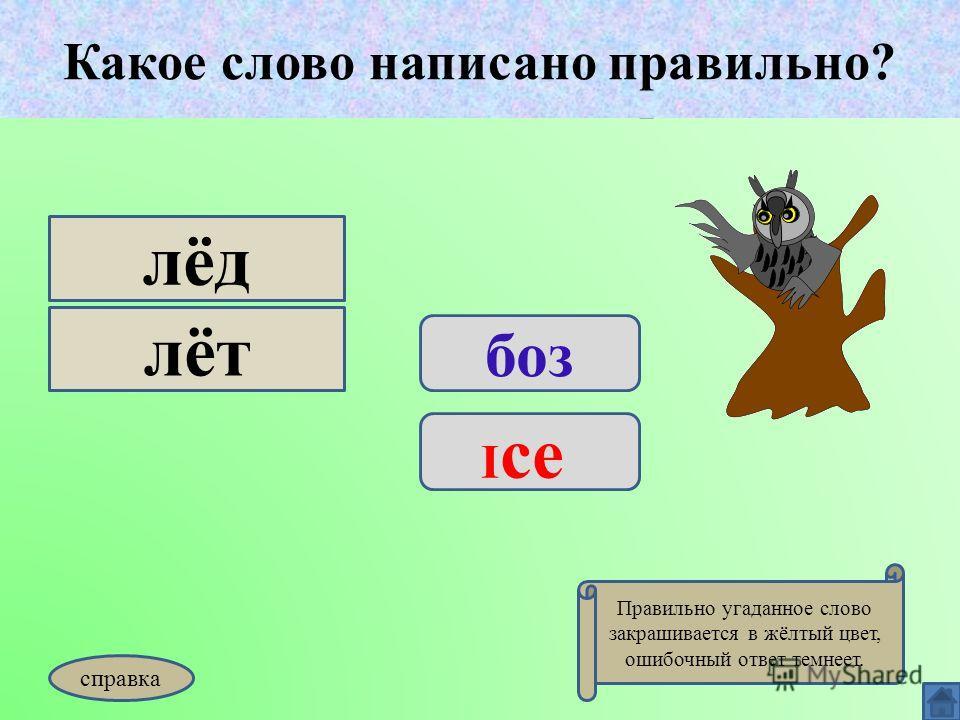 Какое слово написано правильно? боз I ce лёд лёт Какое слово написано правильно? Правильно угаданное слово закрашивается в жёлтый цвет, ошибочный ответ темнеет. справка