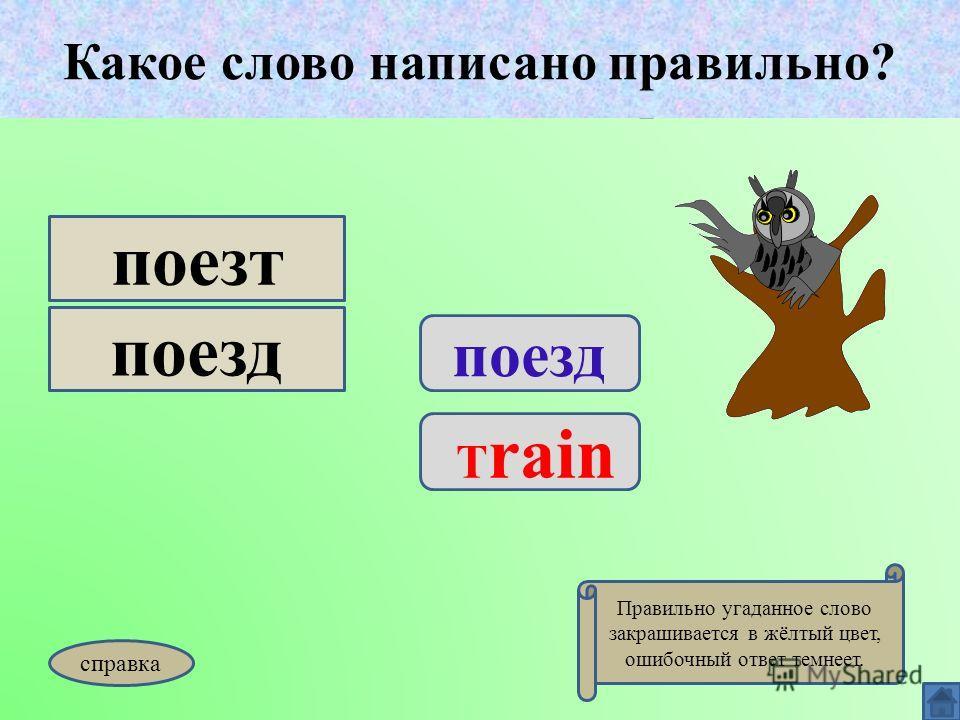 Какое слово написано правильно? поезд T rain поезт поезд Какое слово написано правильно? Правильно угаданное слово закрашивается в жёлтый цвет, ошибочный ответ темнеет. справка