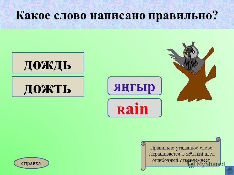 Какое слово написано правильно? Я ңгыр R ain дождь дожть Какое слово написано правильно? Правильно угаданное слово закрашивается в жёлтый цвет, ошибочный ответ темнеет. справка
