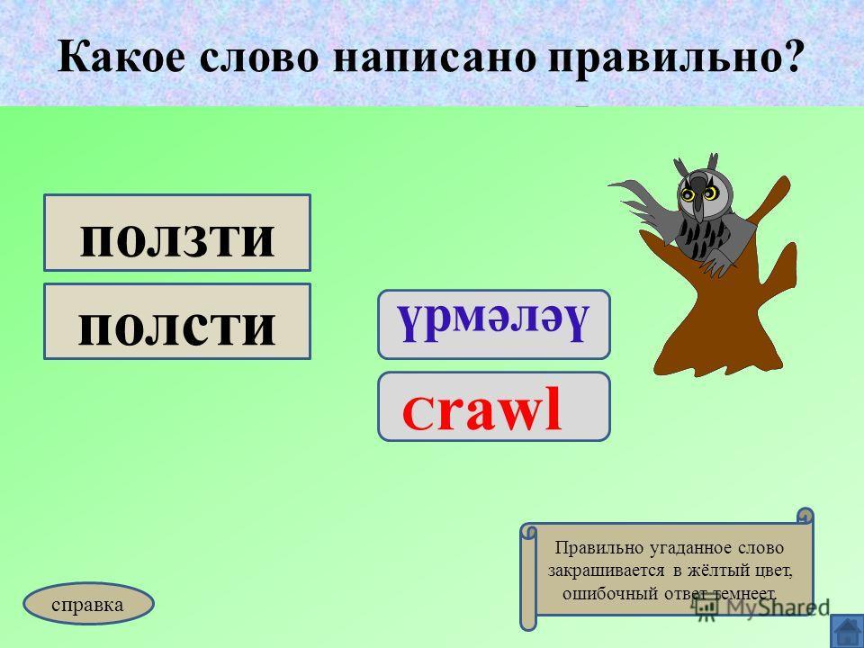 Какое слово написано правильно? үрмәләү C rawl ползти полсти Какое слово написано правильно? Правильно угаданное слово закрашивается в жёлтый цвет, ошибочный ответ темнеет. справка