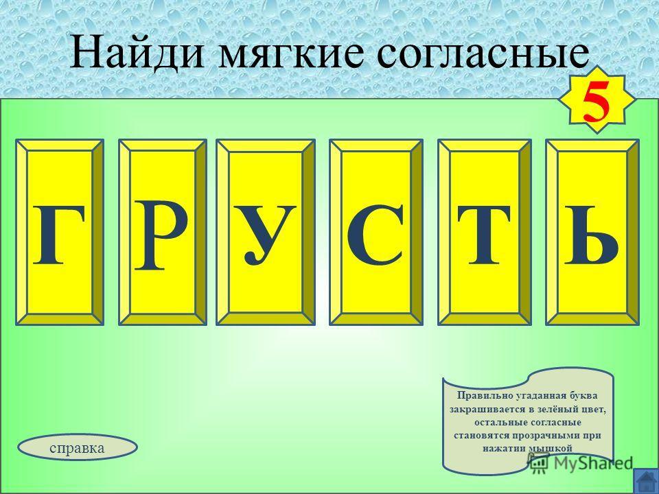 Найди мягкие согласные Г Р ЬУСТ 5 Правильно угаданная буква закрашивается в зелёный цвет, остальные согласные становятся прозрачными при нажатии мышкой справка