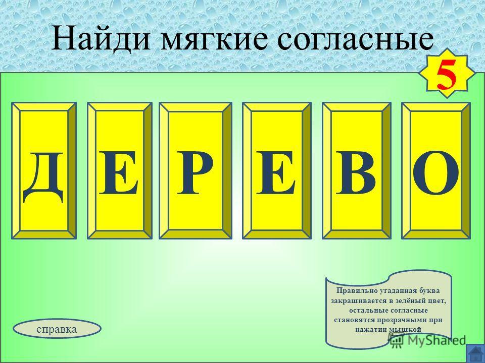 Найди мягкие согласные Д ЕОРЕВ 5 Правильно угаданная буква закрашивается в зелёный цвет, остальные согласные становятся прозрачными при нажатии мышкой справка
