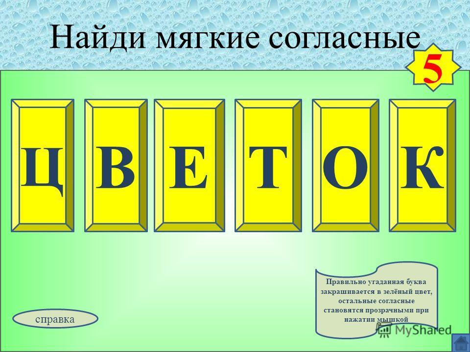 Найди мягкие согласные Ц ВКЕТО 5 Правильно угаданная буква закрашивается в зелёный цвет, остальные согласные становятся прозрачными при нажатии мышкой справка