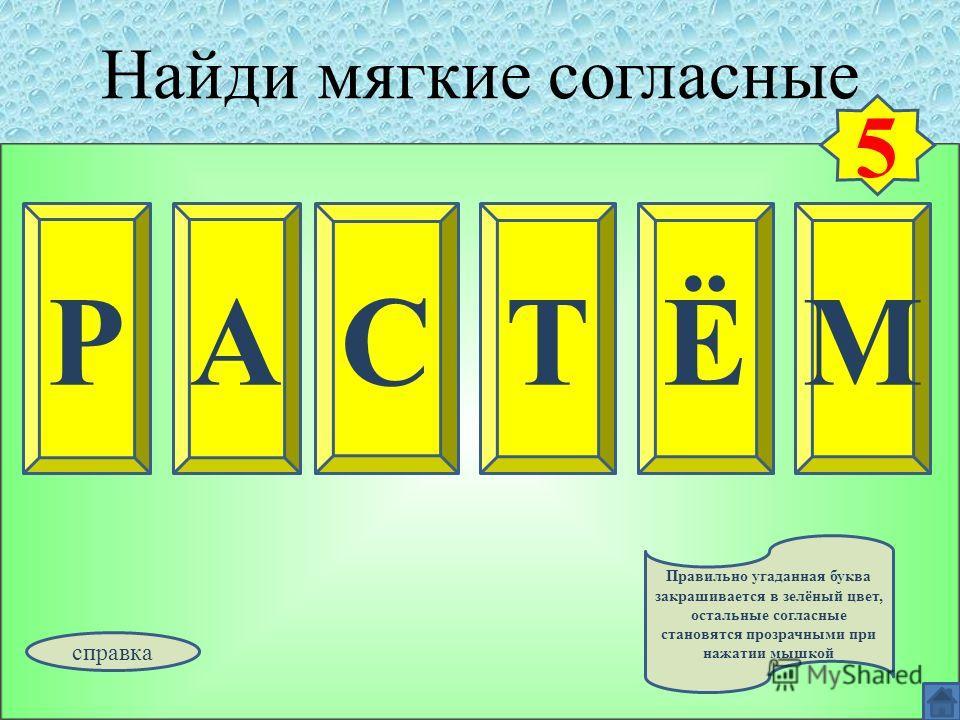 Найди мягкие согласные РАМСТЁ 5 Правильно угаданная буква закрашивается в зелёный цвет, остальные согласные становятся прозрачными при нажатии мышкой справка