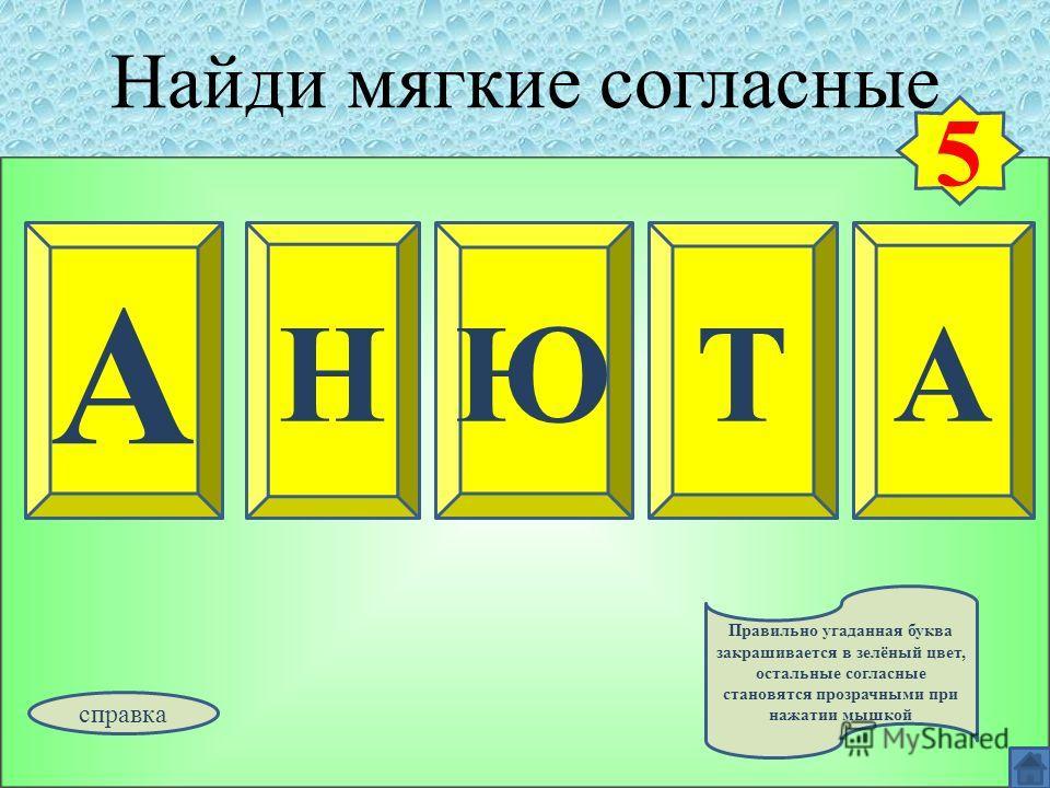 Найди мягкие согласные А НЮ ТА 5 Правильно угаданная буква закрашивается в зелёный цвет, остальные согласные становятся прозрачными при нажатии мышкой справка