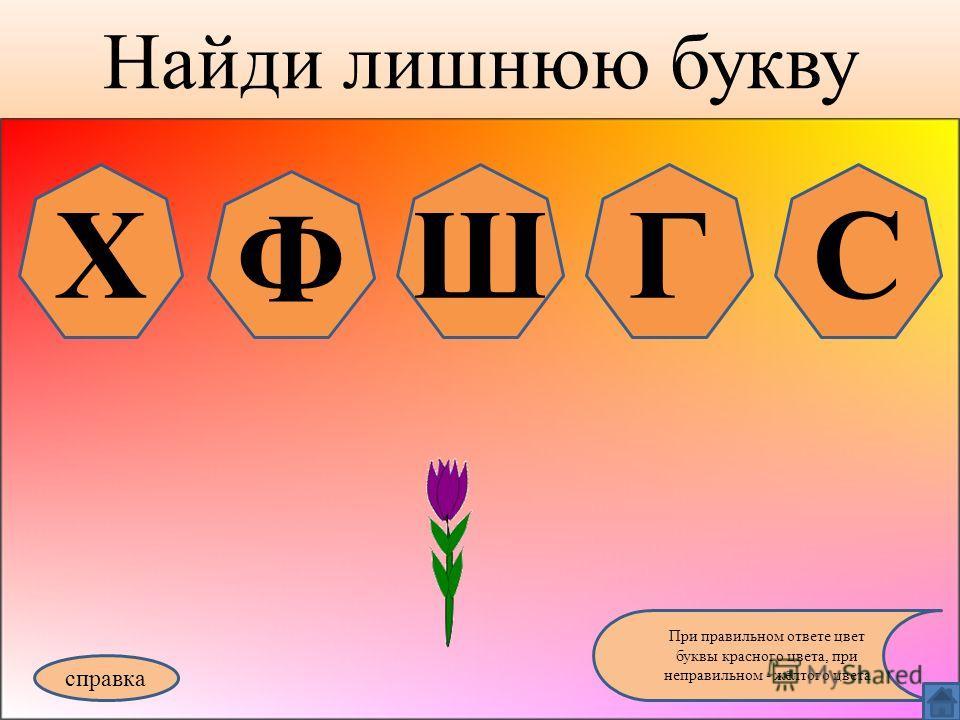 Найди лишнюю букву справка При правильном ответе цвет буквы красного цвета, при неправильном - жёлтого цвета Х Ф ШГС