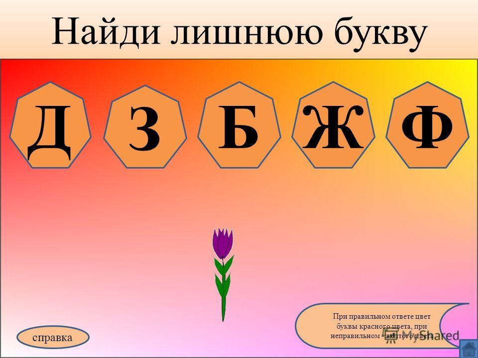 Найди лишнюю букву справка При правильном ответе цвет буквы красного цвета, при неправильном - жёлтого цвета Д З БЖФ