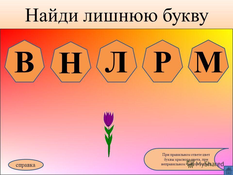 Найди лишнюю букву справка При правильном ответе цвет буквы красного цвета, при неправильном - жёлтого цвета В Н ЛРМ