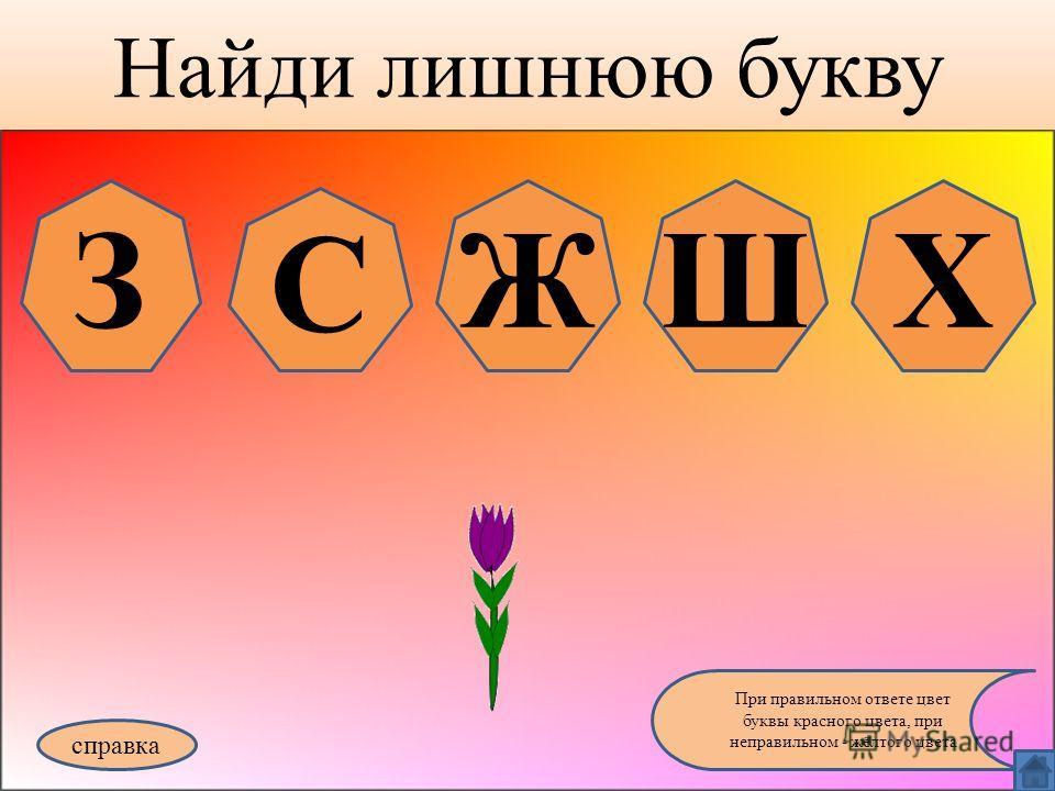 Найди лишнюю букву справка При правильном ответе цвет буквы красного цвета, при неправильном - жёлтого цвета З С ЖШХ
