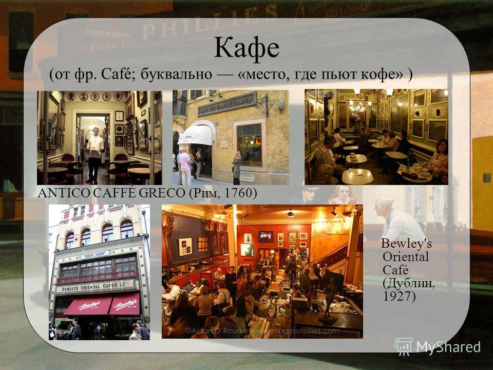 Кафе (от фр. Café; буквально «место, где пьют кофе» ) ANTICO CAFFÉ GRECO (Рим, 1760) Bewley's Oriental Café (Дублин, 1927)