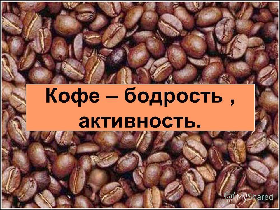 Кофе – бодрость, активность.