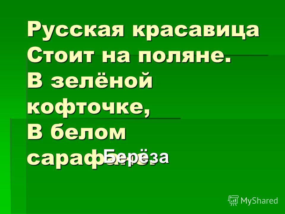 Русская красавица Стоит на поляне. В зелёной кофточке, В белом сарафане. Берёза