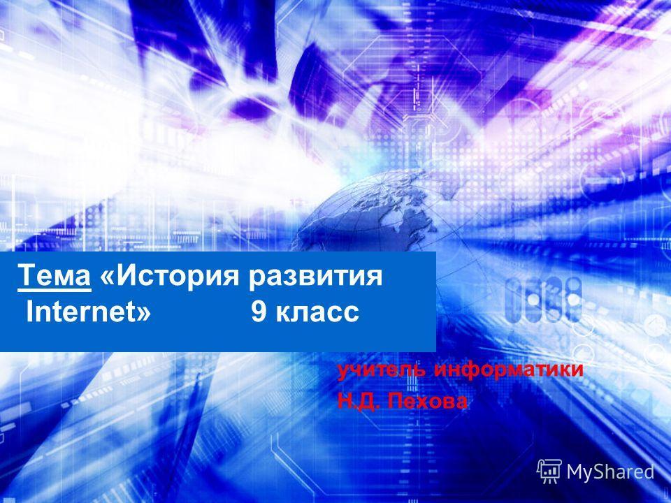 Тема «История развития Internet» 9 класс учитель информатики Н.Д. Пехова