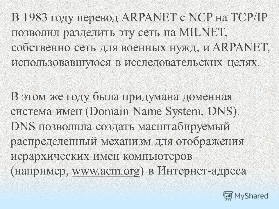 В 1983 году перевод ARPANET с NCP на TCP/IP позволил разделить эту сеть на MILNET, собственно сеть для военных нужд, и ARPANET, использовавшуюся в исследовательских целях. В этом же году была придумана доменная система имен (Domain Name System, DNS).