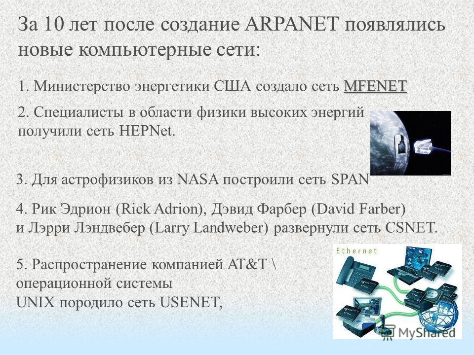 За 10 лет после создание ARPANET появлялись новые компьютерные сети: MFENET 1. Министерство энергетики США создало сеть MFENET 2. Специалисты в области физики высоких энергий получили сеть HEPNet. 3. Для астрофизиков из NASA построили сеть SPAN 4. Ри