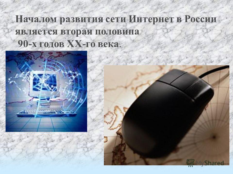 Началом развития сети Интернет в России является вторая половина 90-х годов XX-го века.