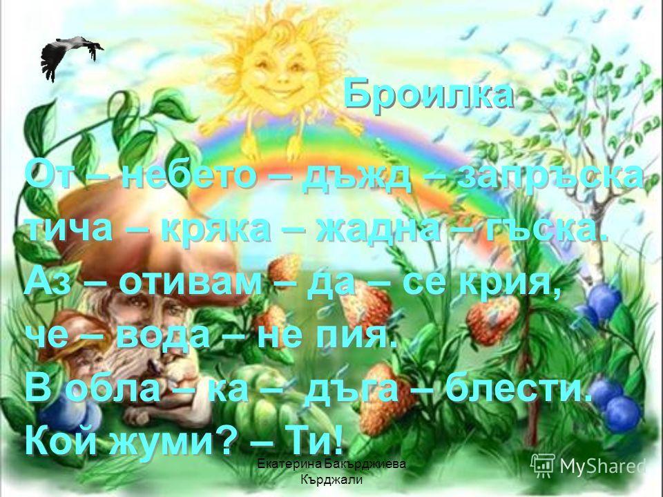 Екатерина Бакърджиева Кърджали Броилка От – небето – дъжд – запръска тича – кряка – жадна – гъска. Аз – отивам – да – се крия, че – вода – не пия. В обла – ка – дъга – блести. Кой жуми? – Ти! От – небето – дъжд – запръска тича – кряка – жадна – гъска