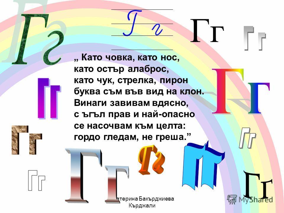 Екатерина Бакърджиева Кърджали Гг Като човка, като нос, като остър алаброс, като чук, стрелка, пирон буква съм във вид на клон. Винаги завивам вдясно, с ъгъл прав и най-опасно се насочвам към целта: гордо гледам, не греша.