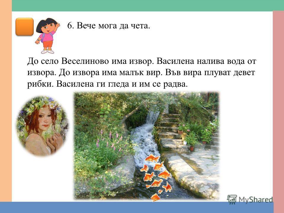 6. Вече мога да чета. До село Веселиново има извор. Василена налива вода от извора. До извора има малък вир. Във вира плуват девет рибки. Василена ги гледа и им се радва.