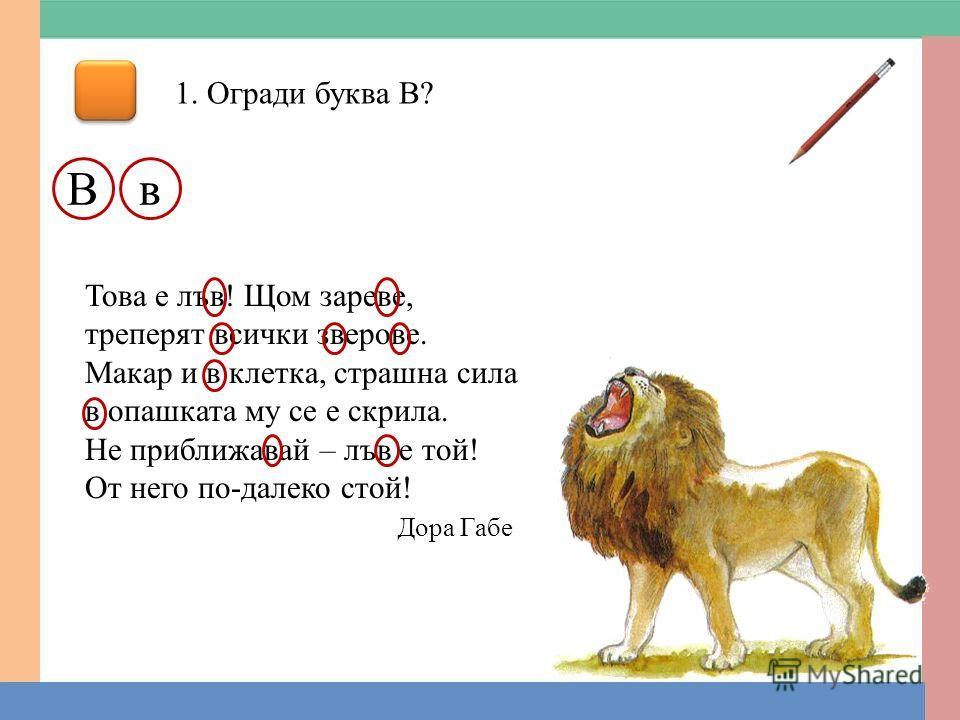 1. Огради буква В? Вв Това е лъв! Щом зареве, треперят всички зверове. Макар и в клетка, страшна сила в опашката му се е скрила. Не приближавай – лъв е той! От него по-далеко стой! Дора Габе