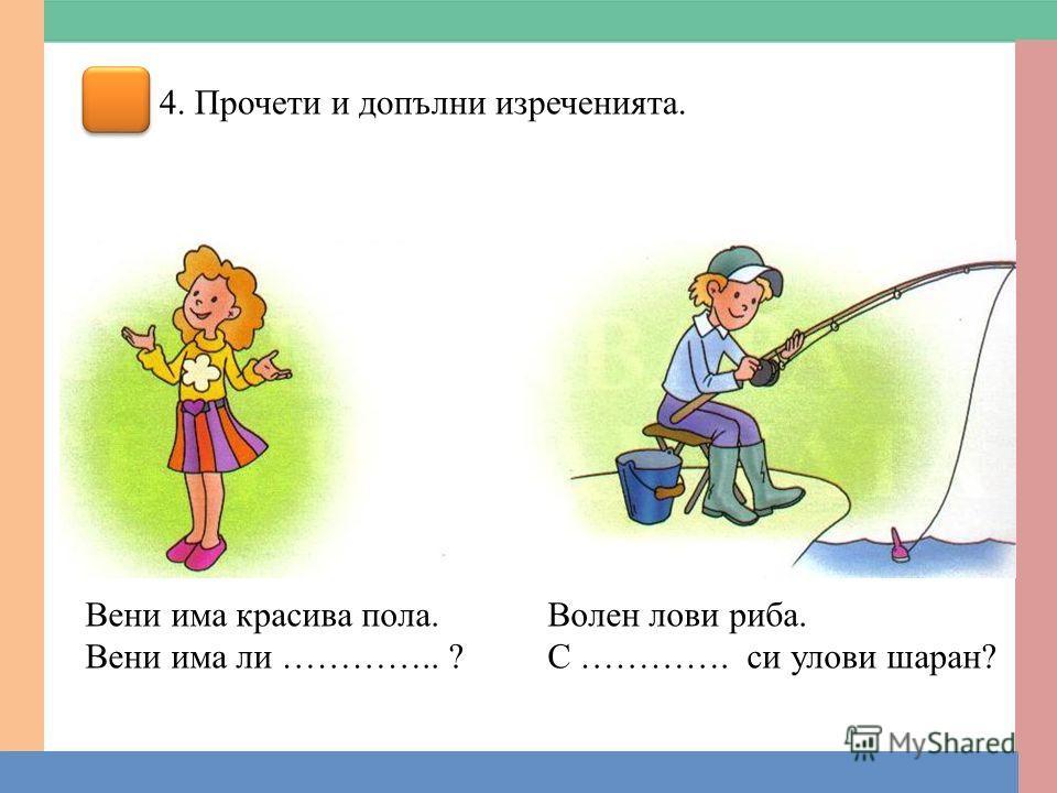 4. Прочети и допълни изреченията. Вени има красива пола. Вени има ли ………….. ? Волен лови риба. С …………. си улови шаран?
