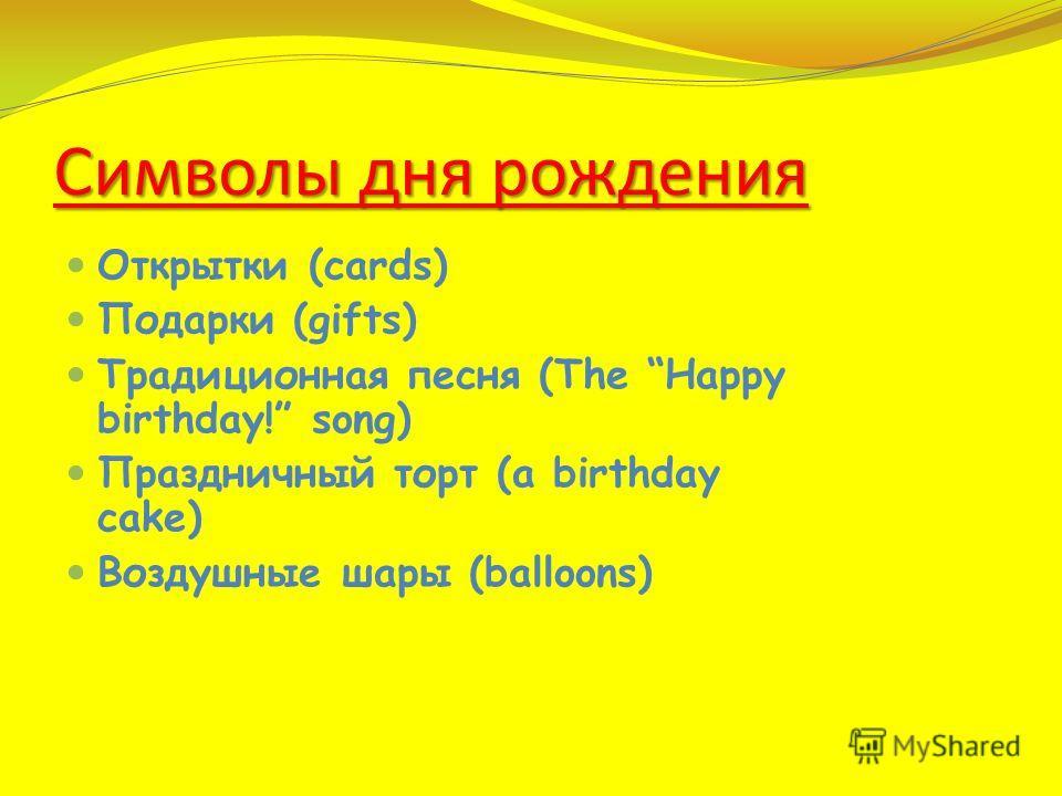 Символы дня рождения Открытки (cards) Подарки (gifts) Традиционная песня (The Hарру birthday! song) Праздничный торт (a birthday cake) Воздушные шары (balloons)