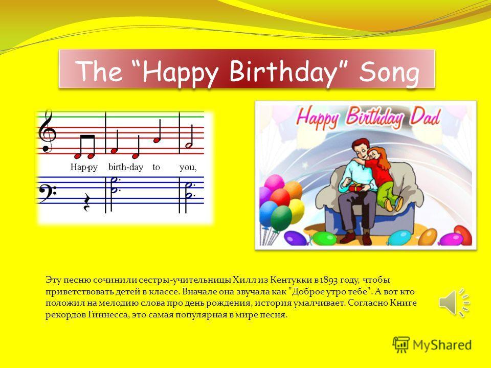 The Happy Birthday Song Эту песню сочинили сестры-учительницы Хилл из Кентукки в 1893 году, чтобы приветствовать детей в классе. Вначале она звучала как