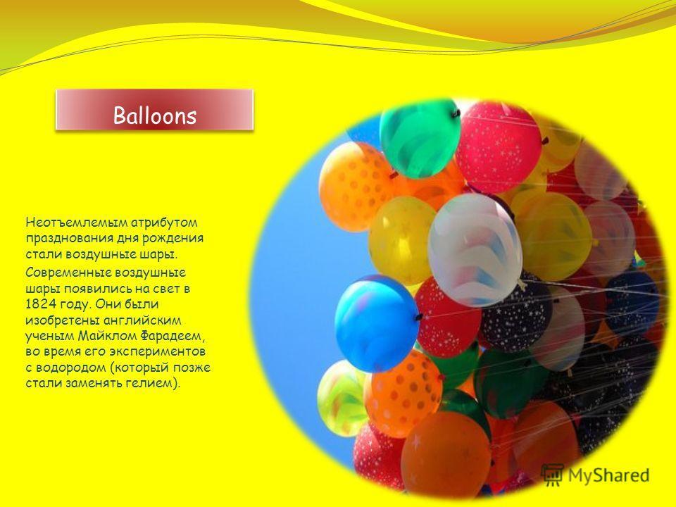 Неотъемлемым атрибутом празднования дня рождения стали воздушные шары. Современные воздушные шары появились на свет в 1824 году. Они были изобретены английским ученым Майклом Фарадеем, во время его экспериментов с водородом (который позже стали замен