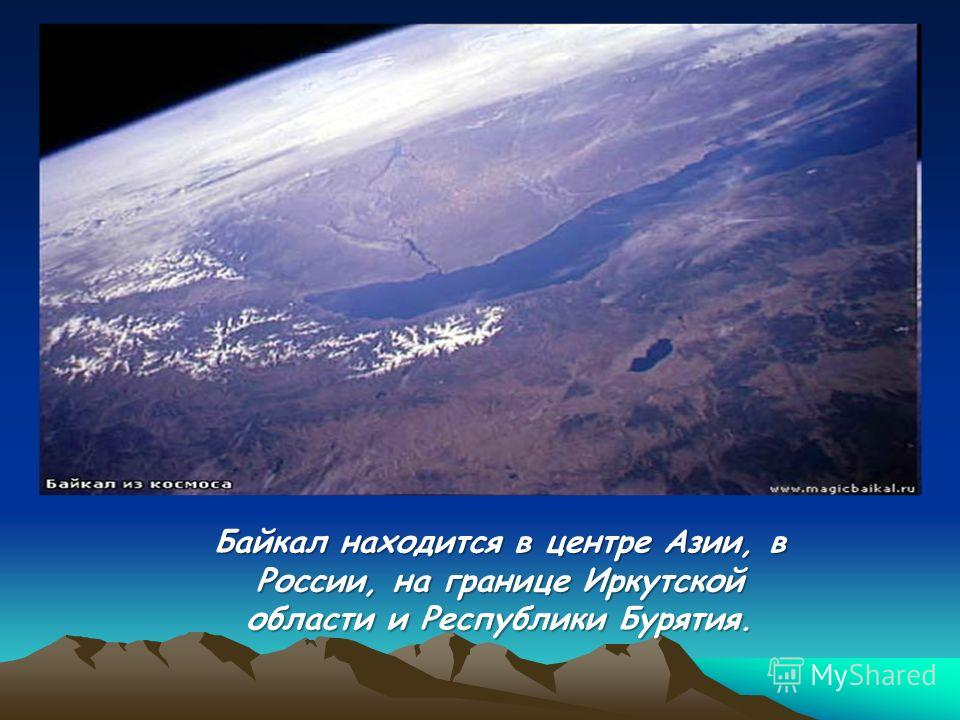 Байкал находится в центре Азии, в России, на границе Иркутской области и Республики Бурятия.