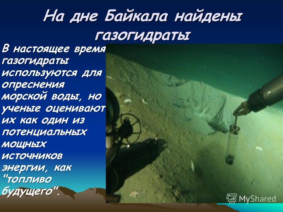 На дне Байкала найдены газогидраты В настоящее время газогидраты используются для опреснения морской воды, но ученые оценивают их как один из потенциальных мощных источников энергии, как