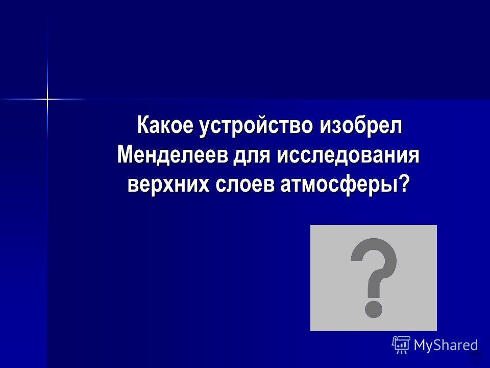 Какое устройство изобрел Менделеев для исследования верхних слоев атмосферы? Какое устройство изобрел Менделеев для исследования верхних слоев атмосферы? Стратостат