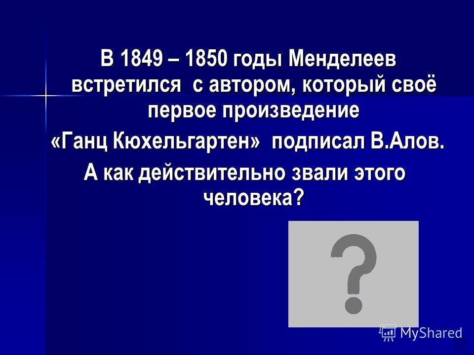 В 1849 – 1850 годы Менделеев встретился с автором, который своё первое произведение В 1849 – 1850 годы Менделеев встретился с автором, который своё первое произведение «Ганц Кюхельгартен» подписал В.Алов. «Ганц Кюхельгартен» подписал В.Алов. А как де