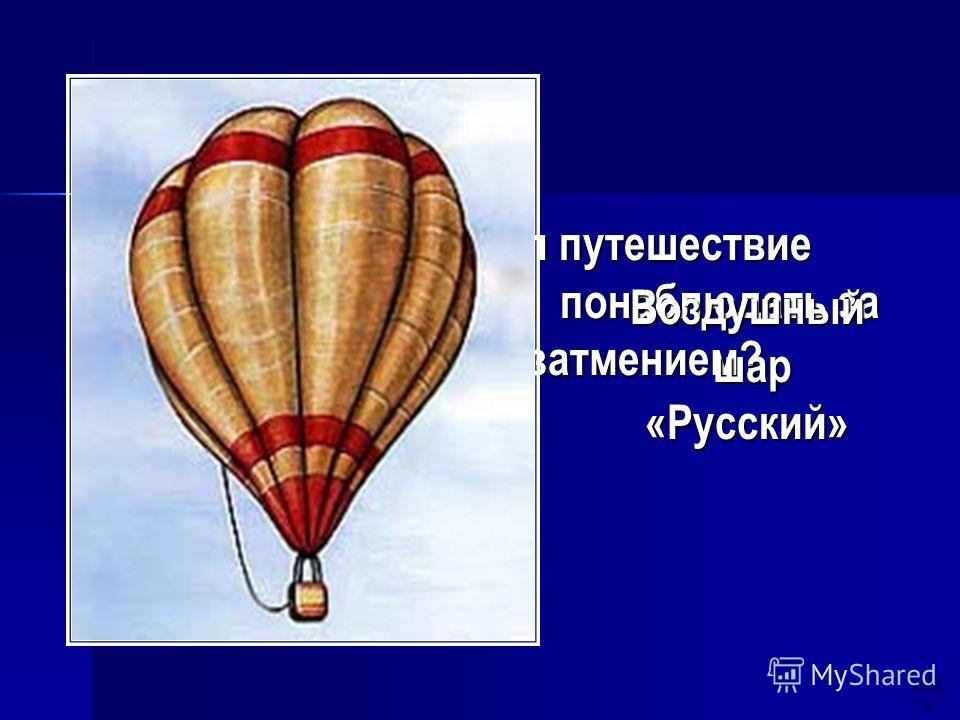 На чем совершил путешествие Менделеев, чтобы понаблюдать за солнечным затмением? Воздушный шар шар«Русский»