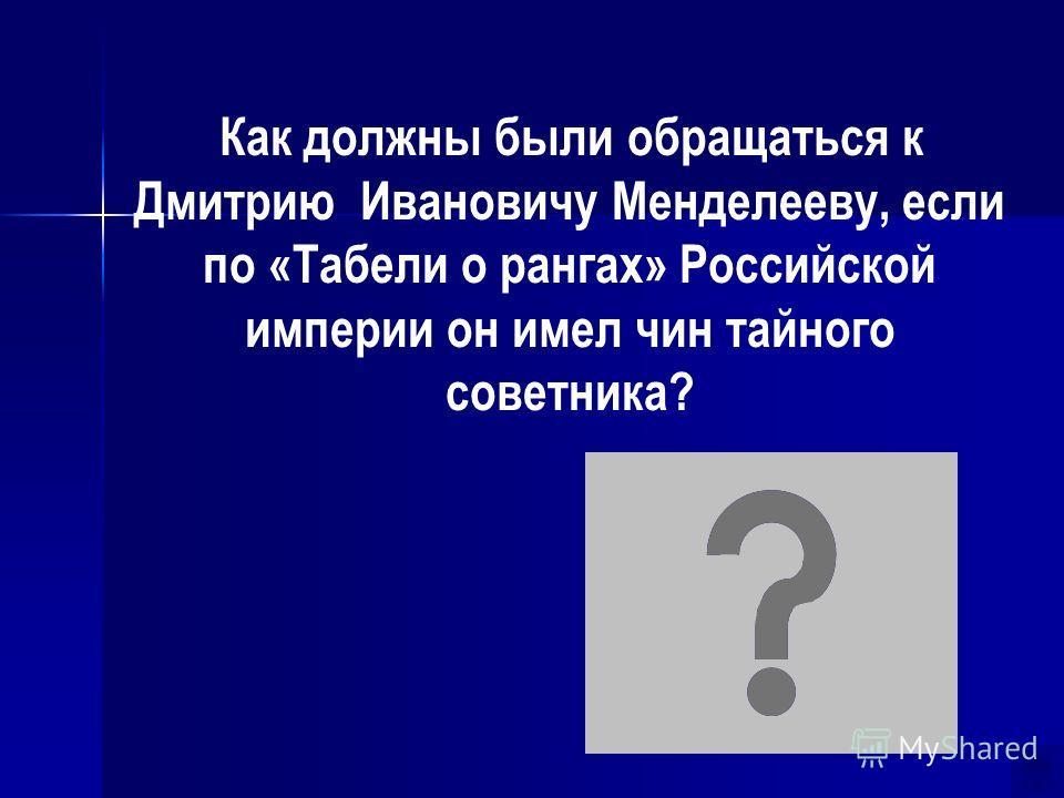 Как должны были обращаться к Дмитрию Ивановичу Менделееву, если по «Табели о рангах» Российской империи он имел чин тайного советника? Ваше превосходительство