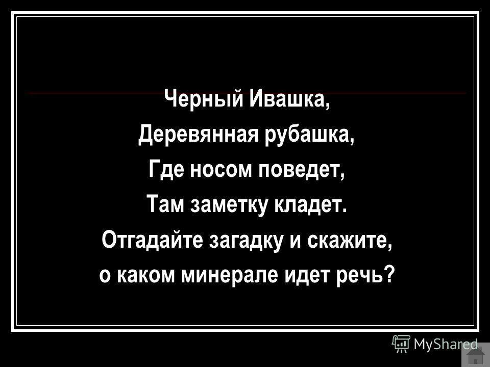 Черный Ивашка, Деревянная рубашка, Где носом поведет, Там заметку кладет. Отгадайте загадку и скажите, о каком минерале идет речь?