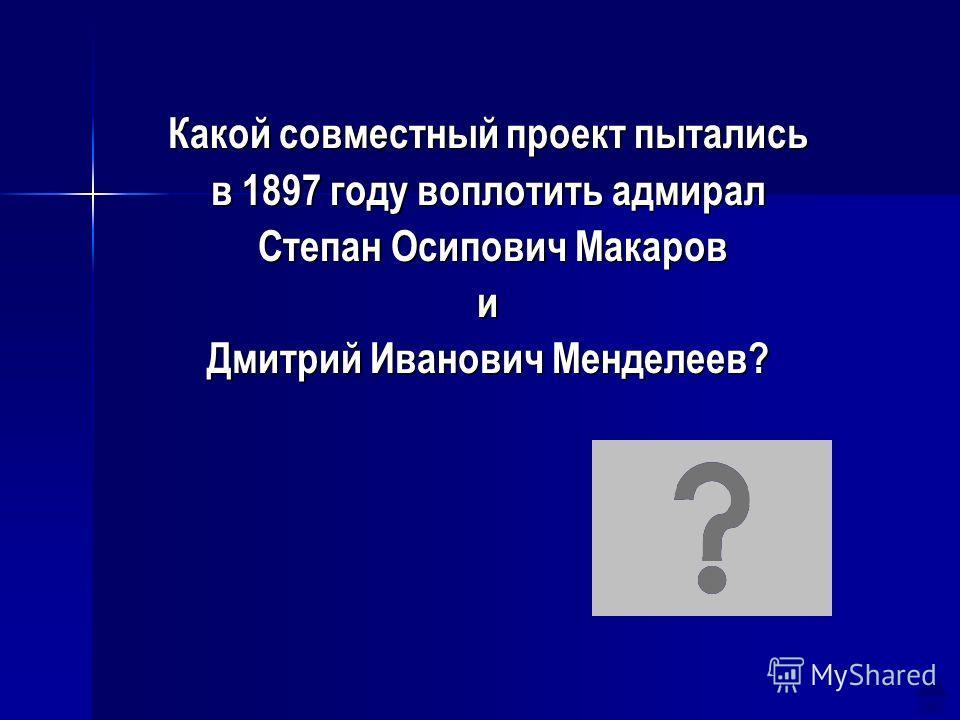 Какой совместный проект пытались в 1897 году воплотить адмирал Степан Осипович Макаров Степан Осипович Макарови Дмитрий Иванович Менделеев? Ледокол «Ермак»