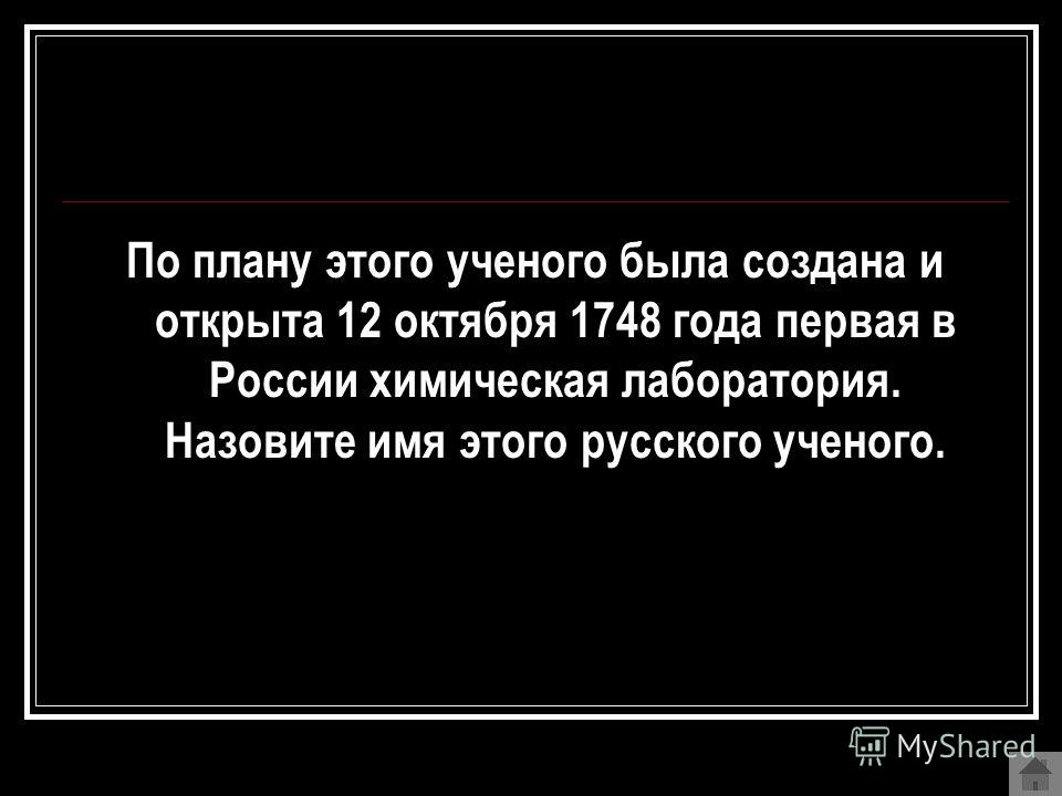 По плану этого ученого была создана и открыта 12 октября 1748 года первая в России химическая лаборатория. Назовите имя этого русского ученого.
