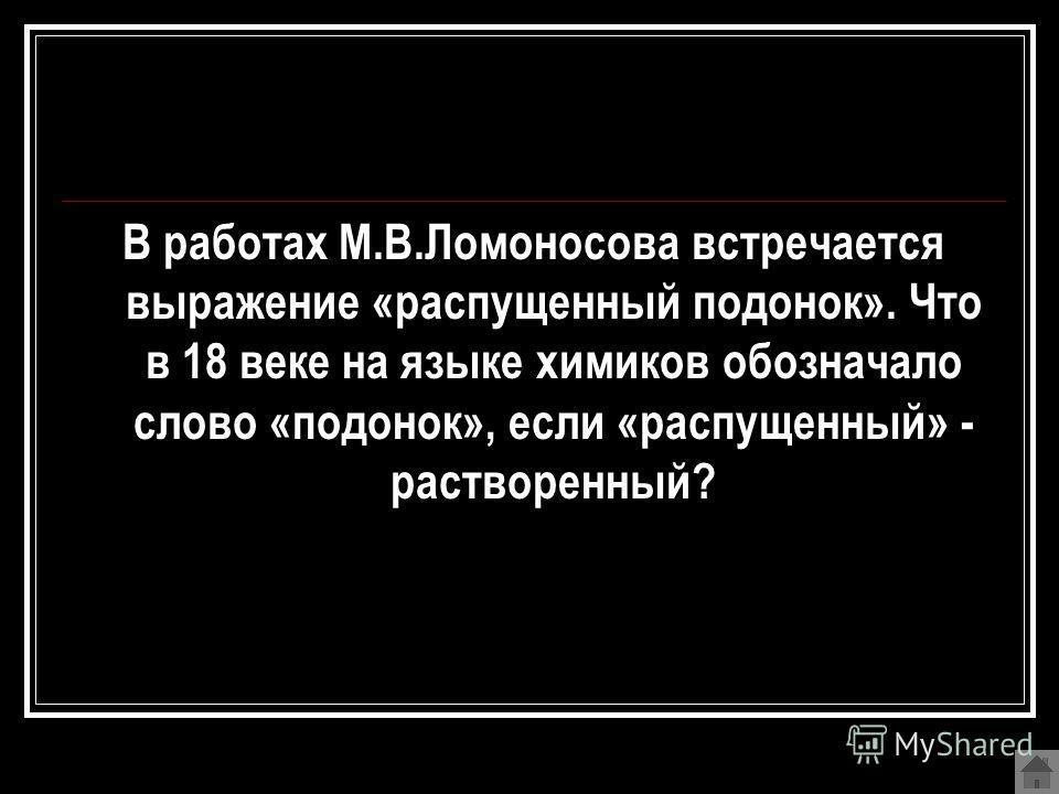 В работах М.В.Ломоносова встречается выражение «распущенный подонок». Что в 18 веке на языке химиков обозначало слово «подонок», если «распущенный» - растворенный?