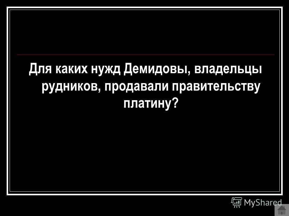 Для каких нужд Демидовы, владельцы рудников, продавали правительству платину?