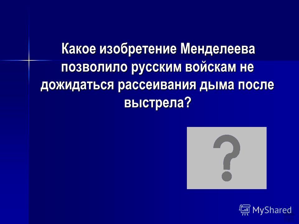 Какое изобретение Менделеева позволило русским войскам не дожидаться рассеивания дыма после выстрела? Какое изобретение Менделеева позволило русским войскам не дожидаться рассеивания дыма после выстрела? Бездымный порох