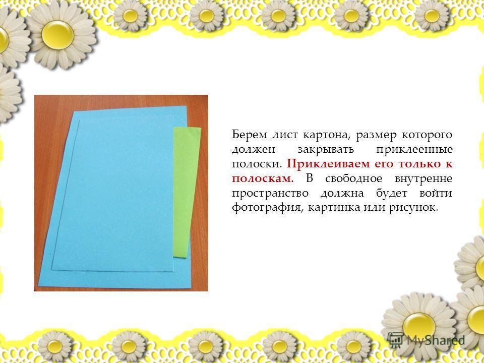 Берем лист картона, размер которого должен закрывать приклеенные полоски. Приклеиваем его только к полоскам. В свободное внутренне пространство должна будет войти фотография, картинка или рисунок.
