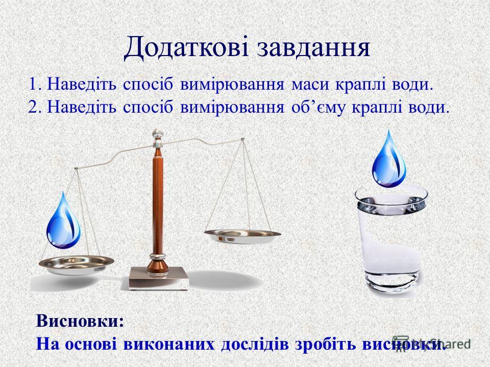 Додаткові завдання 1. Наведіть спосіб вимірювання маси краплі води. 2. Наведіть спосіб вимірювання обєму краплі води. Висновки: На основі виконаних дослідів зробіть висновки.