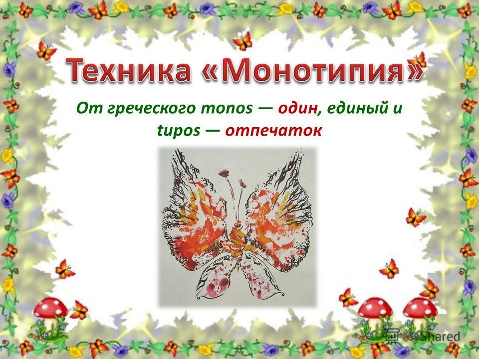 От греческого monos один, единый и tupos отпечаток
