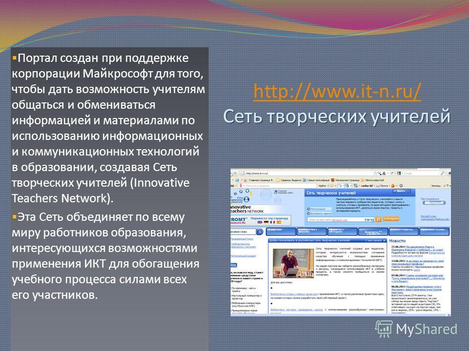 Сеть творческих учителей http://www.it-n.ru/ Сеть творческих учителей http://www.it-n.ru/ Портал создан при поддержке корпорации Майкрософт для того, чтобы дать возможность учителям общаться и обмениваться информацией и материалами по использованию и