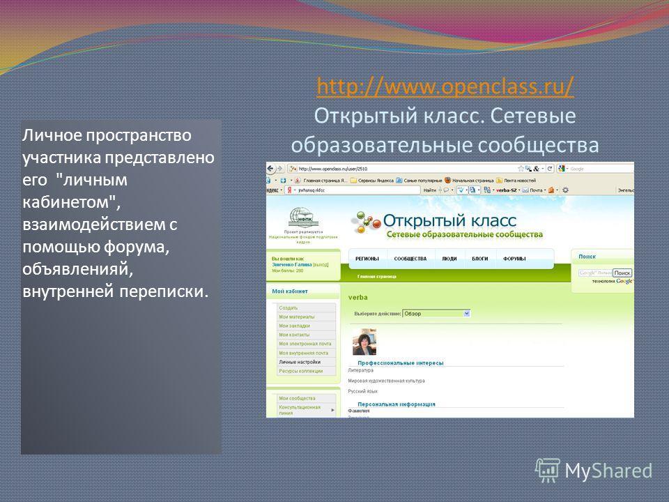 http://www.openclass.ru/ http://www.openclass.ru/ Открытый класс. Сетевые образовательные сообщества Личное пространство участника представлено его личным кабинетом, взаимодействием с помощью форума, объявленияй, внутренней переписки.