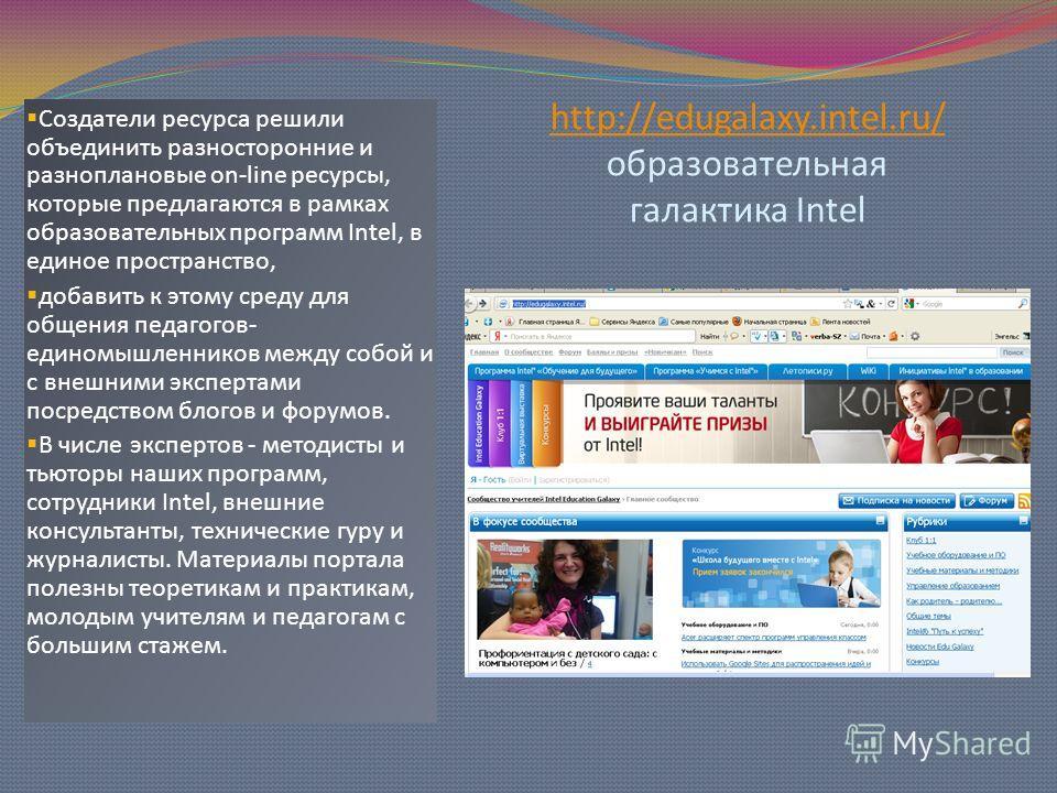 http://edugalaxy.intel.ru/ http://edugalaxy.intel.ru/ образовательная галактика Intel Создатели ресурса решили объединить разносторонние и разноплановые on-line ресурсы, которые предлагаются в рамках образовательных программ Intel, в единое пространс